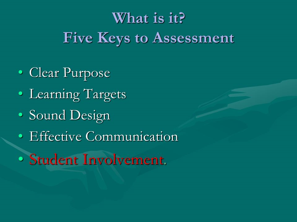 What is it? Five Keys to Assessment Clear PurposeClear Purpose Learning TargetsLearning Targets Sound DesignSound Design Effective CommunicationEffect