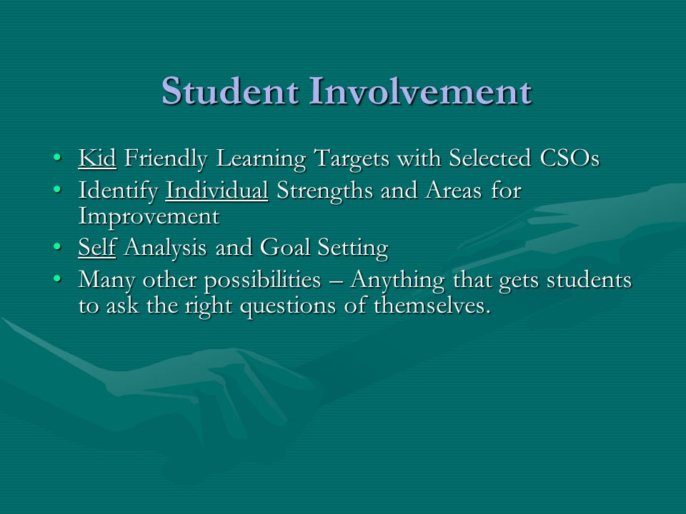 Student Involvement Kid Friendly Learning Targets with Selected CSOsKid Friendly Learning Targets with Selected CSOs Identify Individual Strengths and Areas for ImprovementIdentify Individual Strengths and Areas for Improvement Self Analysis and Goal SettingSelf Analysis and Goal Setting Many other possibilities – Anything that gets students to ask the right questions of themselves.Many other possibilities – Anything that gets students to ask the right questions of themselves.