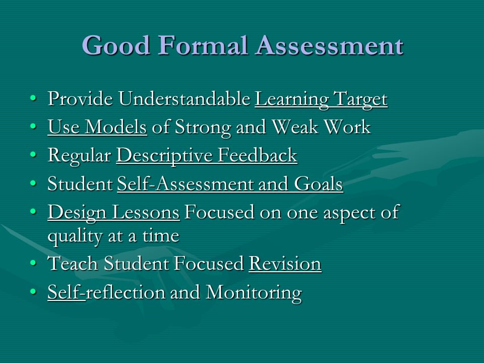Good Formal Assessment Provide Understandable Learning TargetProvide Understandable Learning Target Use Models of Strong and Weak WorkUse Models of Strong and Weak Work Regular Descriptive FeedbackRegular Descriptive Feedback Student Self-Assessment and GoalsStudent Self-Assessment and Goals Design Lessons Focused on one aspect of quality at a timeDesign Lessons Focused on one aspect of quality at a time Teach Student Focused RevisionTeach Student Focused Revision Self-reflection and MonitoringSelf-reflection and Monitoring