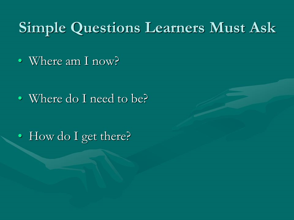 Simple Questions Learners Must Ask Where am I now?Where am I now? Where do I need to be?Where do I need to be? How do I get there?How do I get there?