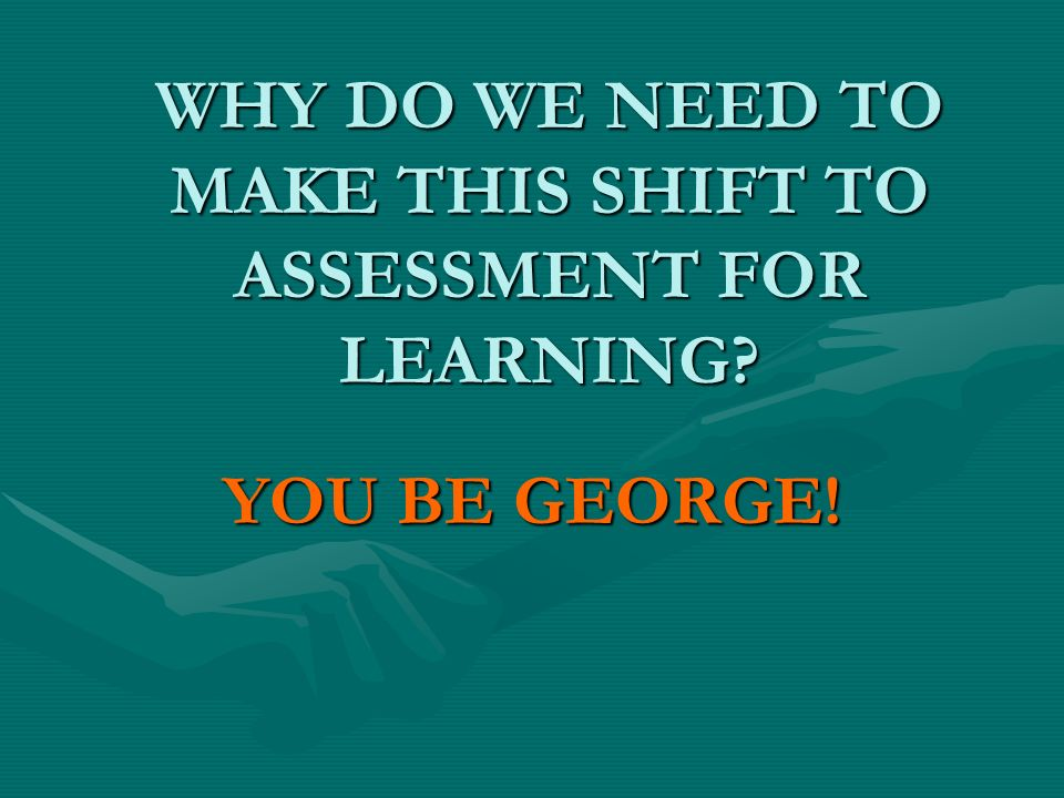 WHY DO WE NEED TO MAKE THIS SHIFT TO ASSESSMENT FOR LEARNING YOU BE GEORGE!