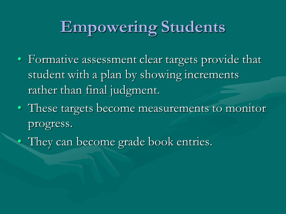 Empowering Students Formative assessment clear targets provide that student with a plan by showing increments rather than final judgment.Formative assessment clear targets provide that student with a plan by showing increments rather than final judgment.
