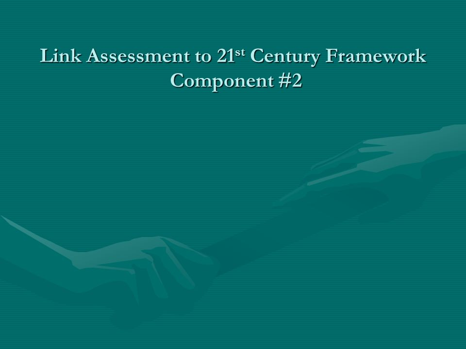 Link Assessment to 21 st Century Framework Component #2