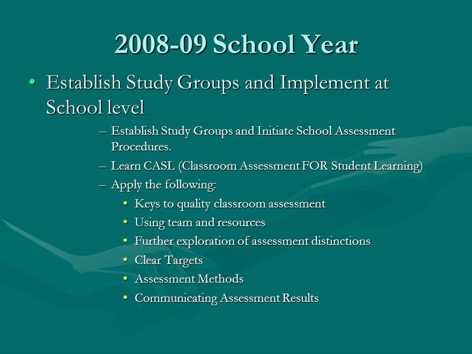 2008-09 School Year Establish Study Groups and Implement at School levelEstablish Study Groups and Implement at School level –Establish Study Groups and Initiate School Assessment Procedures.