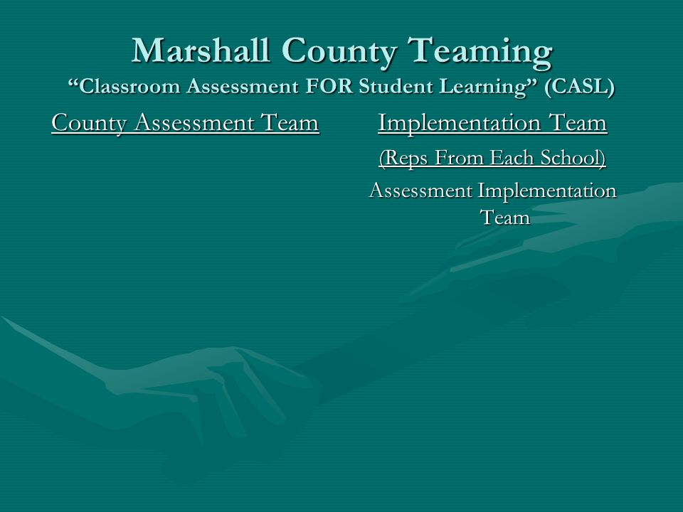 Marshall County Teaming Classroom Assessment FOR Student Learning (CASL) County Assessment Team Implementation Team (Reps From Each School) Assessment