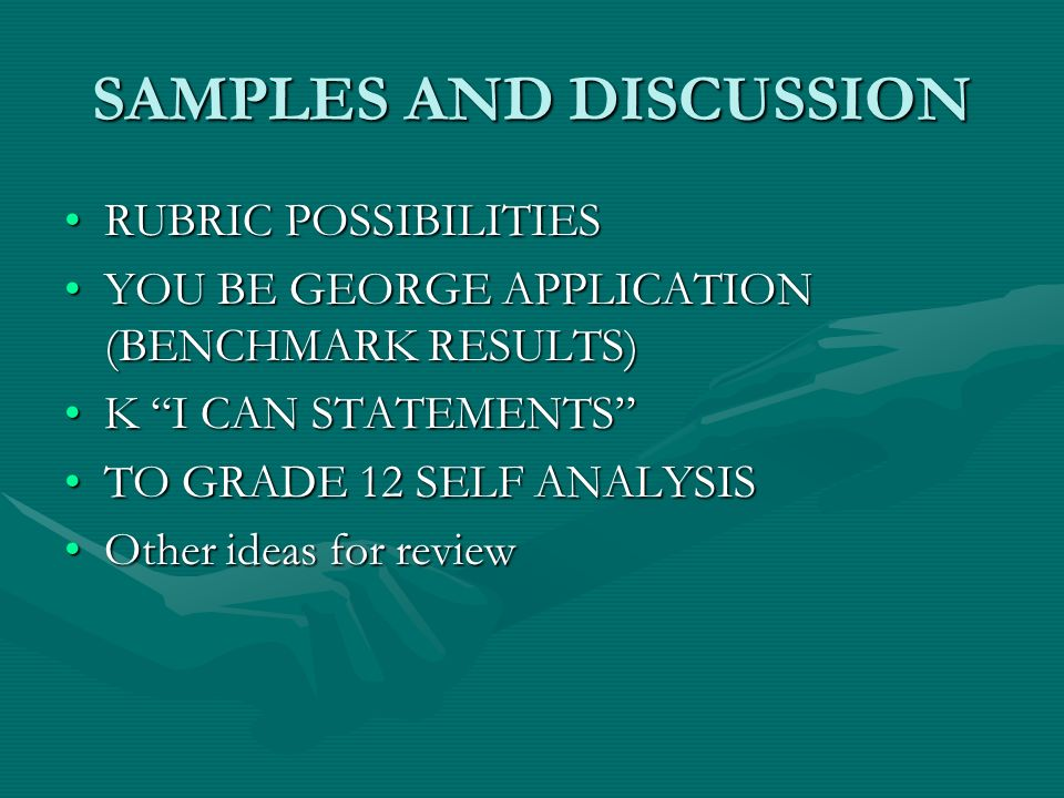 SAMPLES AND DISCUSSION RUBRIC POSSIBILITIESRUBRIC POSSIBILITIES YOU BE GEORGE APPLICATION (BENCHMARK RESULTS)YOU BE GEORGE APPLICATION (BENCHMARK RESULTS) K I CAN STATEMENTSK I CAN STATEMENTS TO GRADE 12 SELF ANALYSISTO GRADE 12 SELF ANALYSIS Other ideas for reviewOther ideas for review