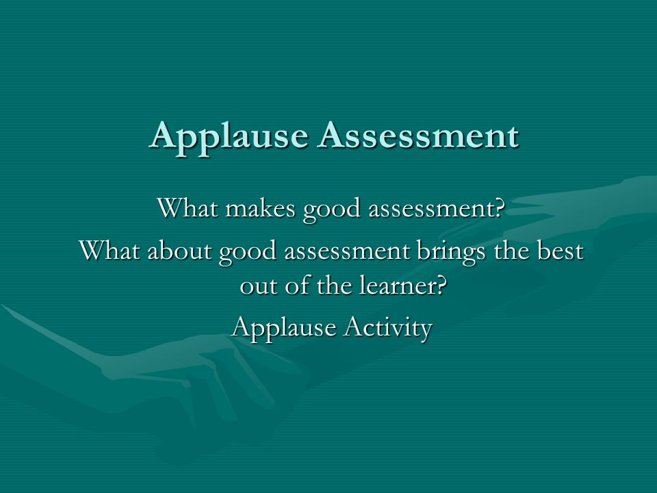 Applause Assessment What makes good assessment? What about good assessment brings the best out of the learner? Applause Activity