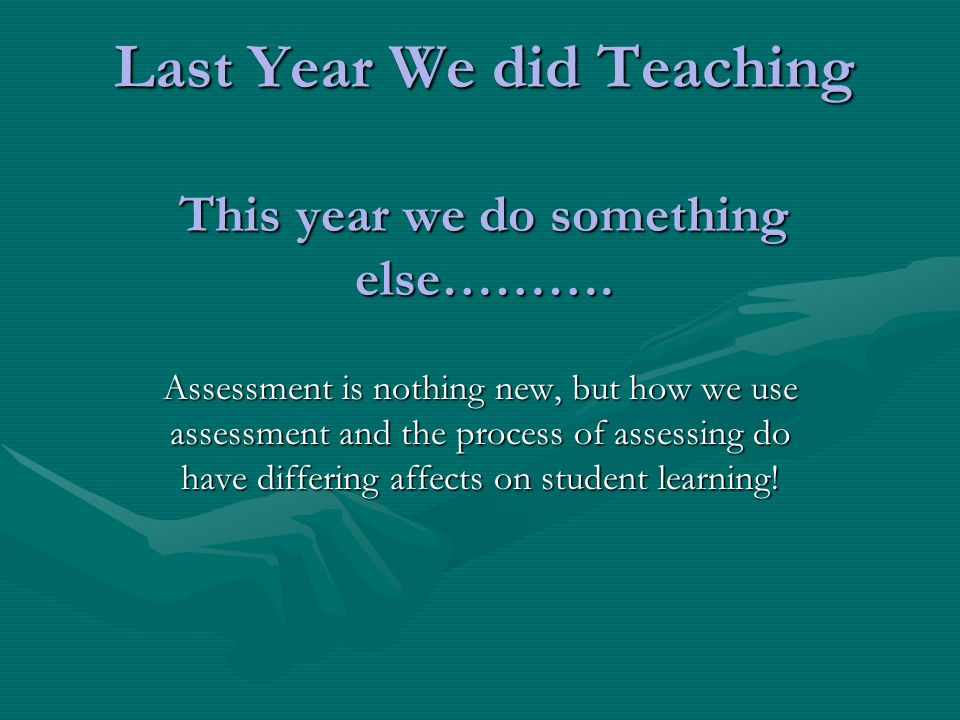 Last Year We did Teaching This year we do something else………. Assessment is nothing new, but how we use assessment and the process of assessing do have