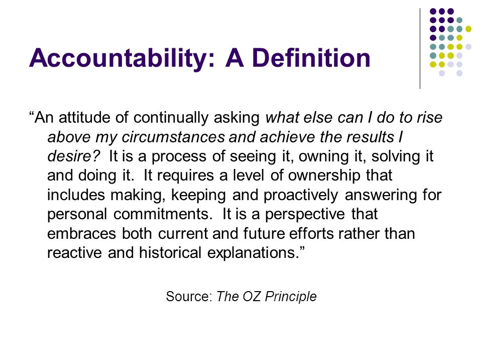 Accountability: A Definition An attitude of continually asking what else can I do to rise above my circumstances and achieve the results I desire.