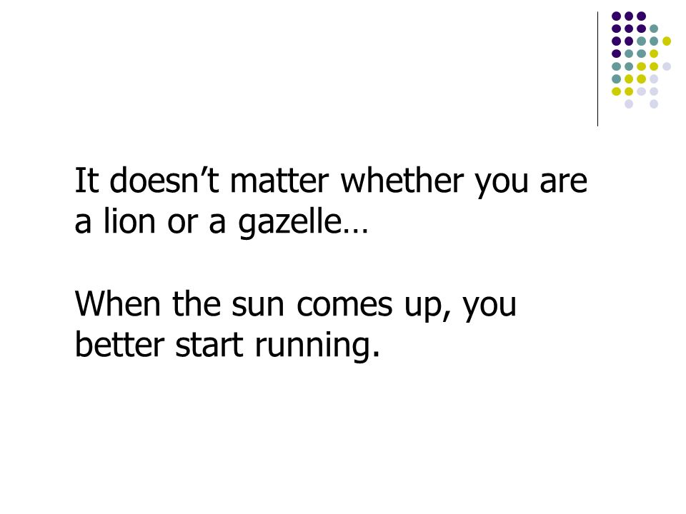 It doesnt matter whether you are a lion or a gazelle… When the sun comes up, you better start running.