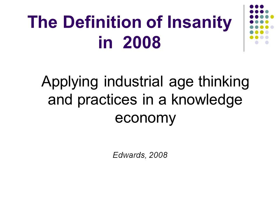 The Definition of Insanity in 2008 Applying industrial age thinking and practices in a knowledge economy Edwards, 2008