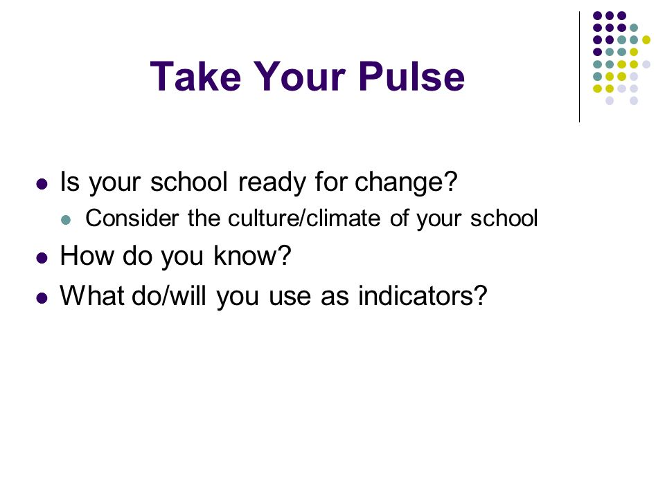 Take Your Pulse Is your school ready for change? Consider the culture/climate of your school How do you know? What do/will you use as indicators?