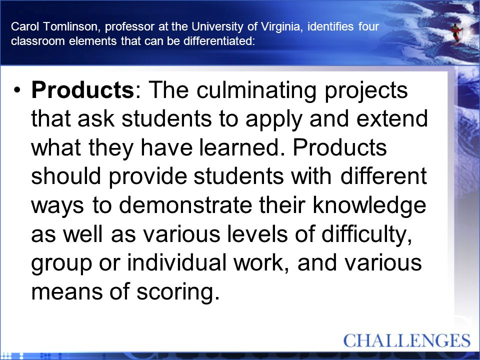 Carol Tomlinson, professor at the University of Virginia, identifies four classroom elements that can be differentiated: Products: The culminating pro