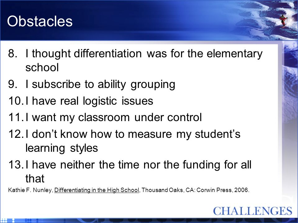 Obstacles 8.I thought differentiation was for the elementary school 9.I subscribe to ability grouping 10.I have real logistic issues 11.I want my clas
