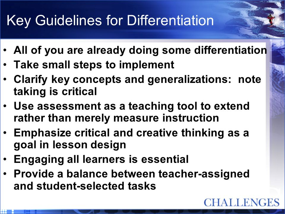 Key Guidelines for Differentiation All of you are already doing some differentiation Take small steps to implement Clarify key concepts and generaliza