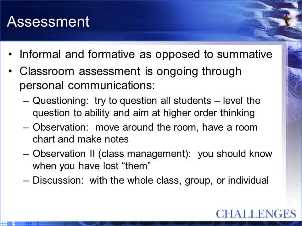Assessment Informal and formative as opposed to summative Classroom assessment is ongoing through personal communications: –Questioning: try to questi