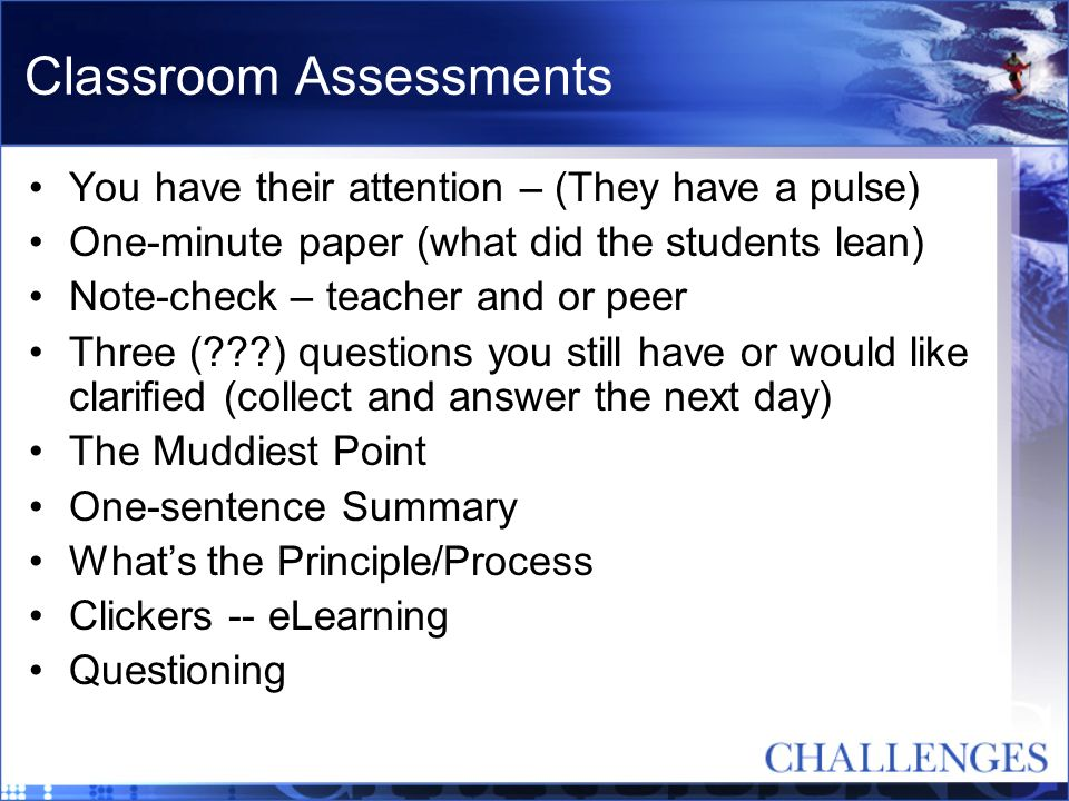 Classroom Assessments You have their attention – (They have a pulse) One-minute paper (what did the students lean) Note-check – teacher and or peer Th