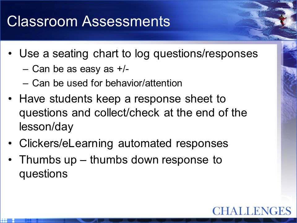 Classroom Assessments Use a seating chart to log questions/responses –Can be as easy as +/- –Can be used for behavior/attention Have students keep a r