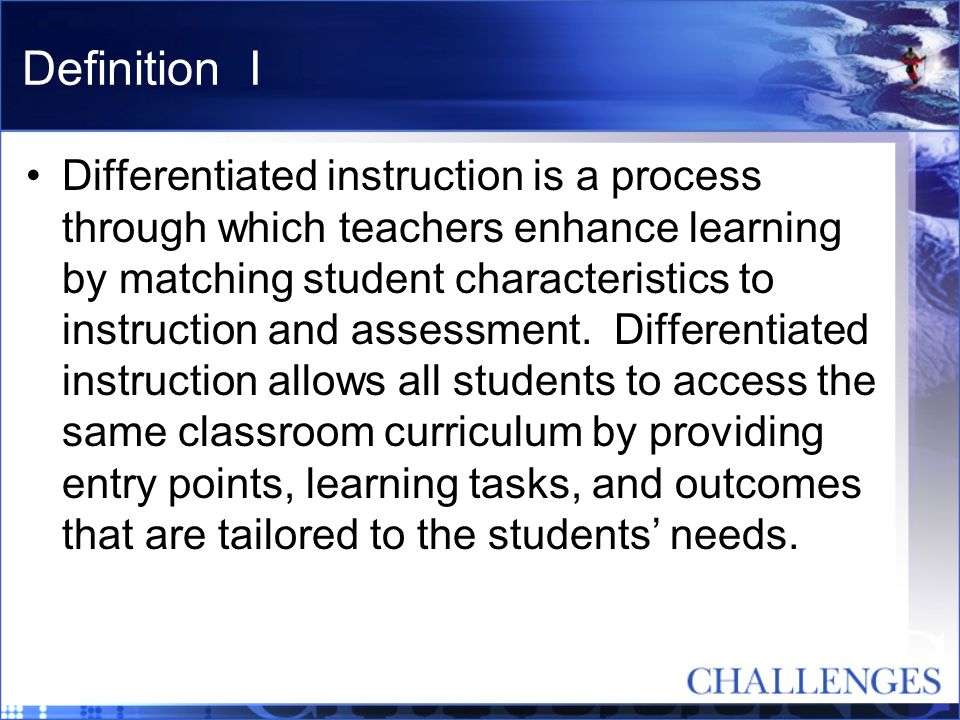 Definition II In differentiated classrooms, teachers begin where students are, not the front of a curriculum guide.