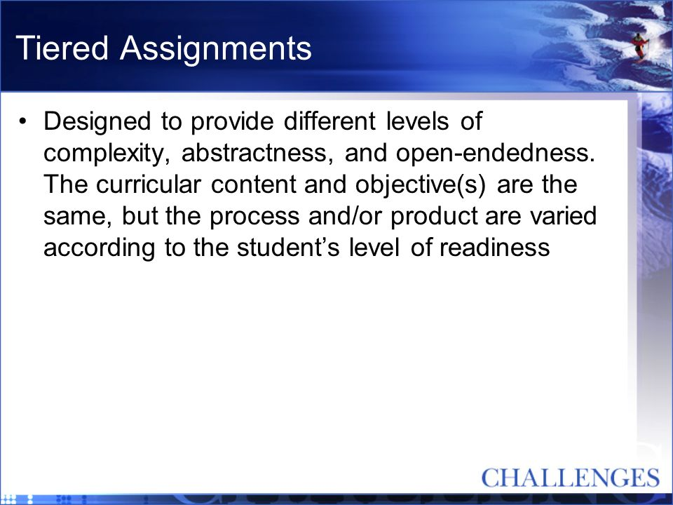Tiered Assignments Designed to provide different levels of complexity, abstractness, and open-endedness. The curricular content and objective(s) are t