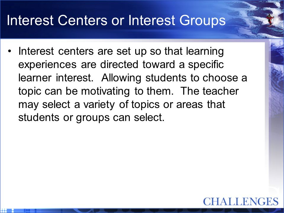 Interest Centers or Interest Groups Interest centers are set up so that learning experiences are directed toward a specific learner interest. Allowing