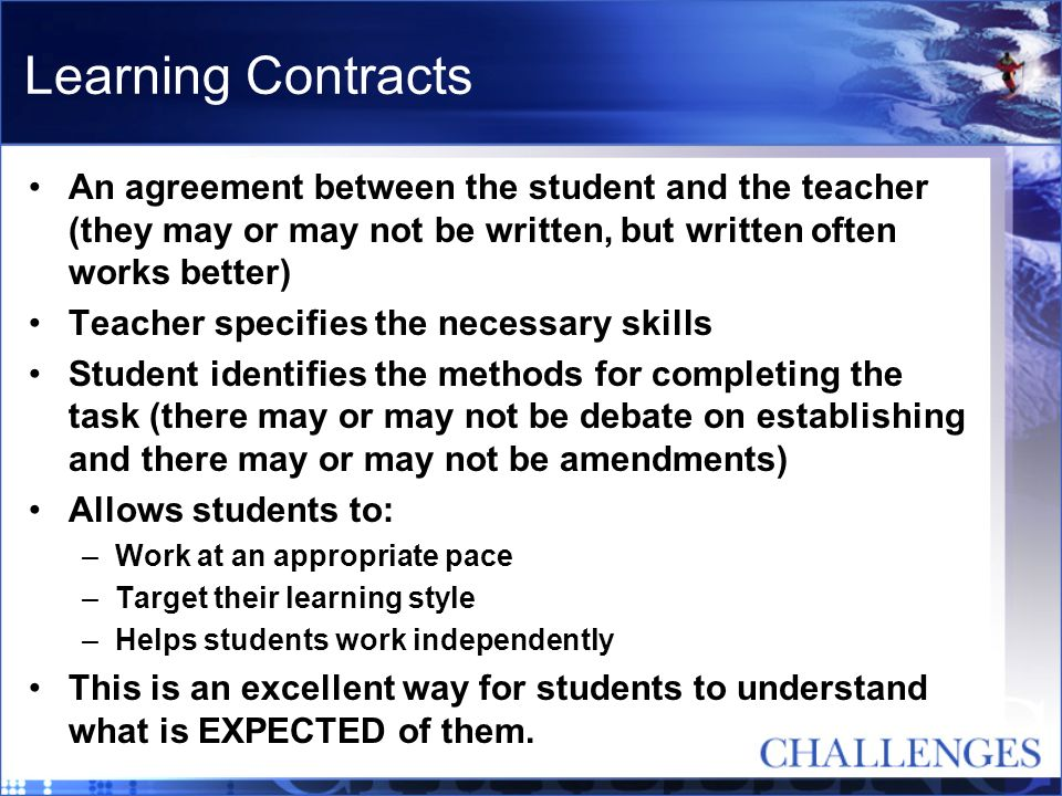 Learning Contracts An agreement between the student and the teacher (they may or may not be written, but written often works better) Teacher specifies