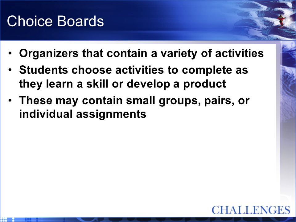 Choice Boards Organizers that contain a variety of activities Students choose activities to complete as they learn a skill or develop a product These