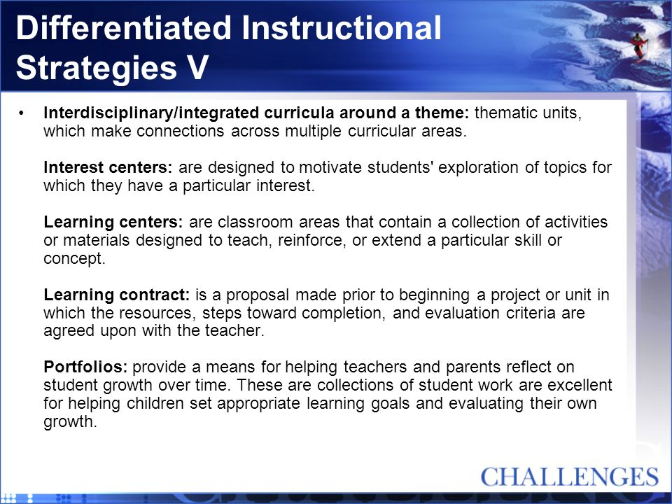 Differentiated Instructional Strategies V Interdisciplinary/integrated curricula around a theme: thematic units, which make connections across multipl