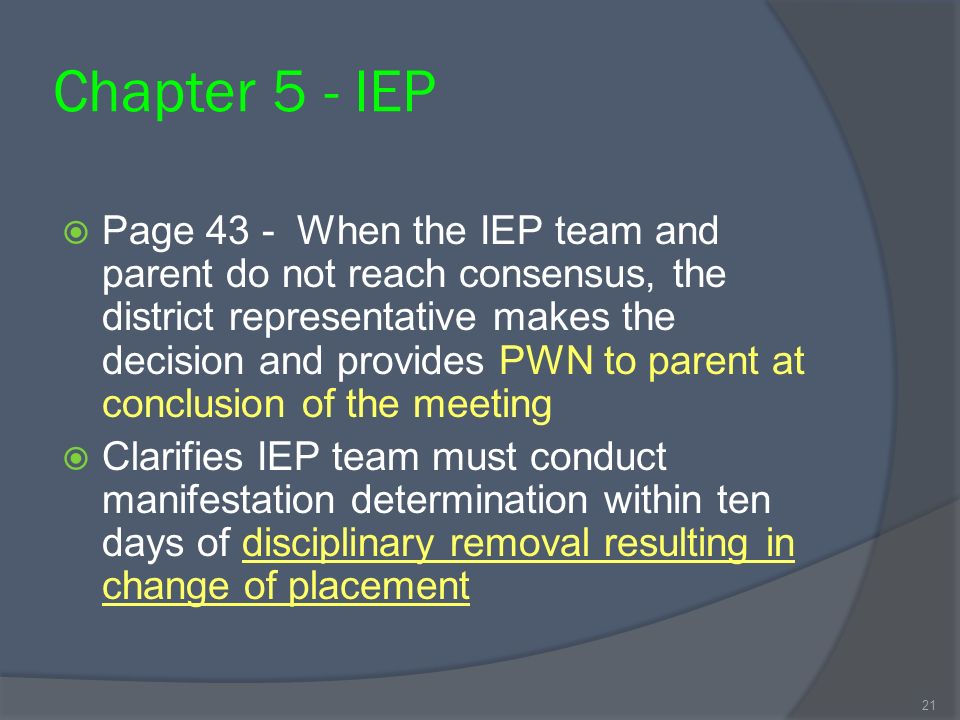 Chapter 5 - IEP Page 43 - When the IEP team and parent do not reach consensus, the district representative makes the decision and provides PWN to parent at conclusion of the meeting Clarifies IEP team must conduct manifestation determination within ten days of disciplinary removal resulting in change of placement 21