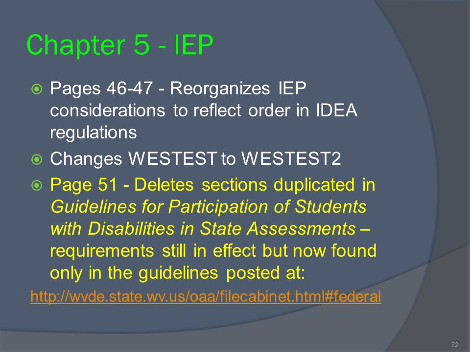 Chapter 5 - IEP Pages 46-47 - Reorganizes IEP considerations to reflect order in IDEA regulations Changes WESTEST to WESTEST2 Page 51 - Deletes sections duplicated in Guidelines for Participation of Students with Disabilities in State Assessments – requirements still in effect but now found only in the guidelines posted at: http://wvde.state.wv.us/oaa/filecabinet.html#federal 22