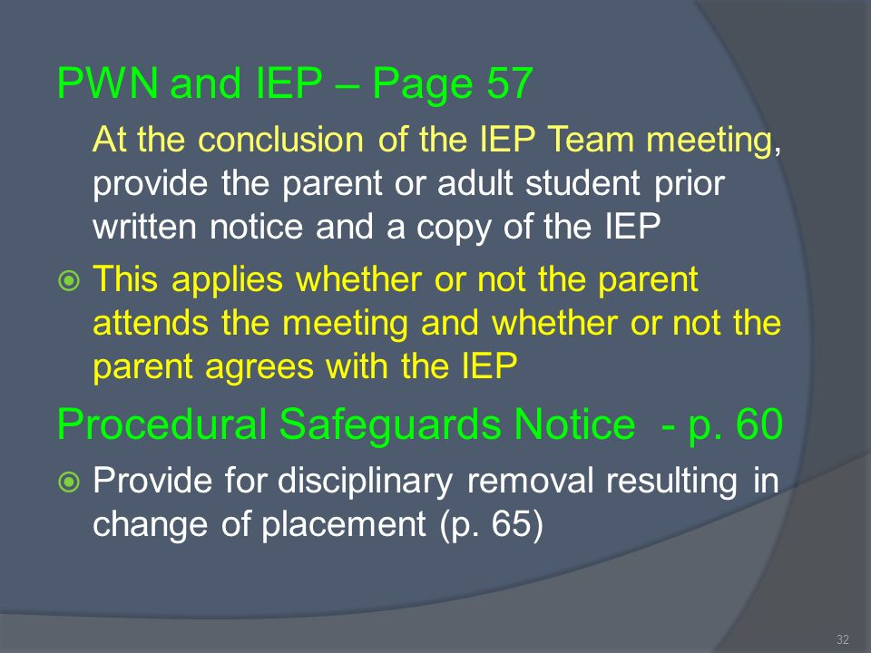 PWN and IEP – Page 57 At the conclusion of the IEP Team meeting, provide the parent or adult student prior written notice and a copy of the IEP This applies whether or not the parent attends the meeting and whether or not the parent agrees with the IEP Procedural Safeguards Notice - p.