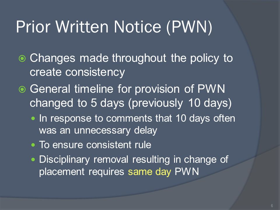 Prior Written Notice (PWN) Changes made throughout the policy to create consistency General timeline for provision of PWN changed to 5 days (previously 10 days) In response to comments that 10 days often was an unnecessary delay To ensure consistent rule Disciplinary removal resulting in change of placement requires same day PWN 6