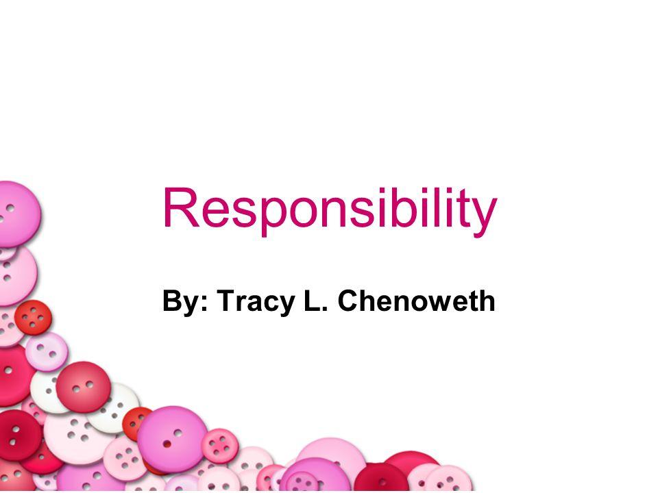 Responsibility By: Tracy L. Chenoweth