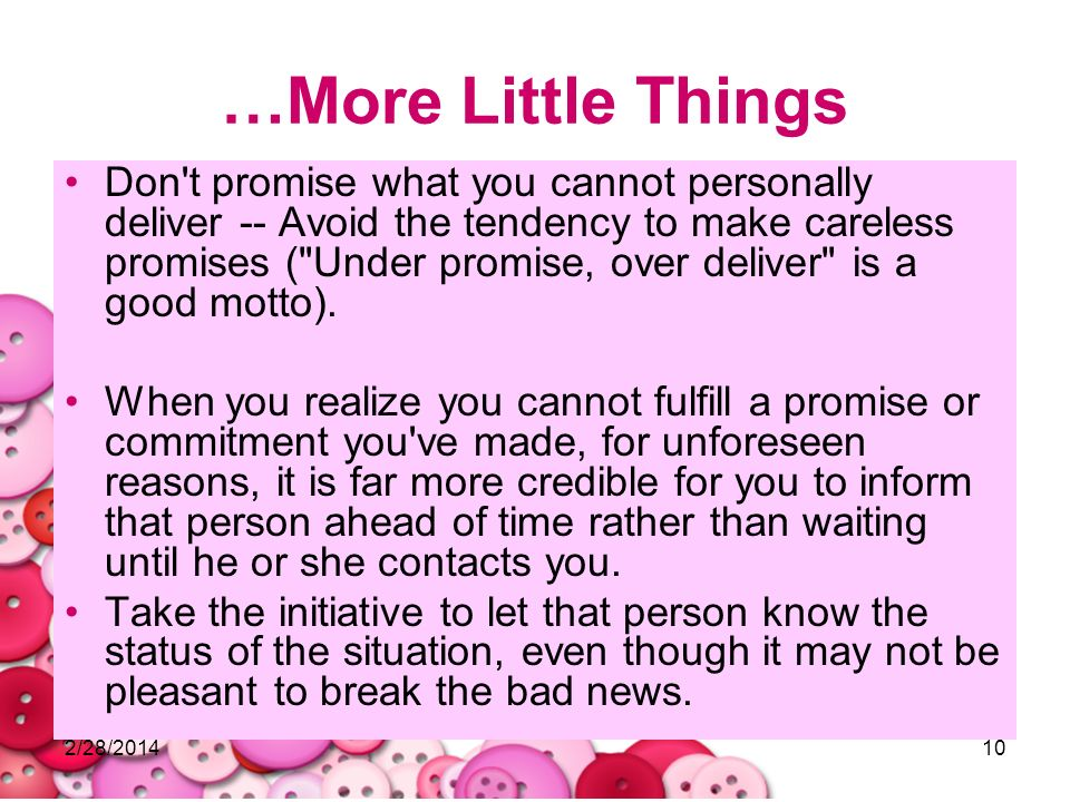 2/28/201410 …More Little Things Don't promise what you cannot personally deliver -- Avoid the tendency to make careless promises (