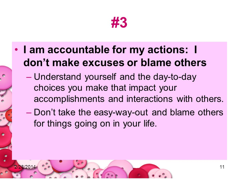 2/28/201411 #3 I am accountable for my actions: I dont make excuses or blame others –Understand yourself and the day-to-day choices you make that impa