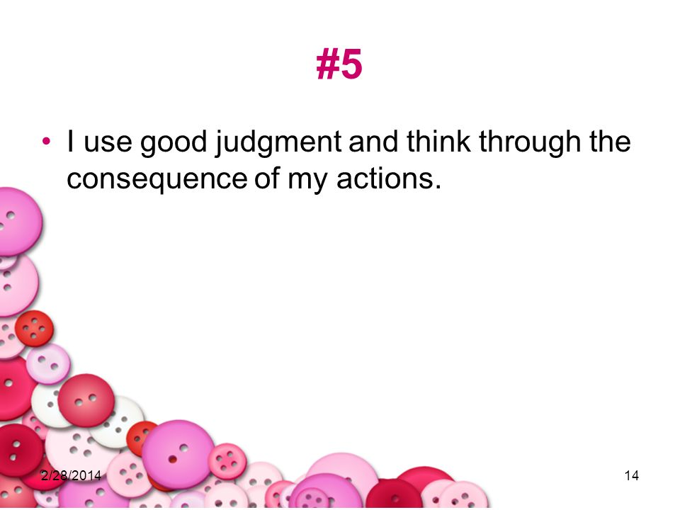 2/28/201414 #5 I use good judgment and think through the consequence of my actions.