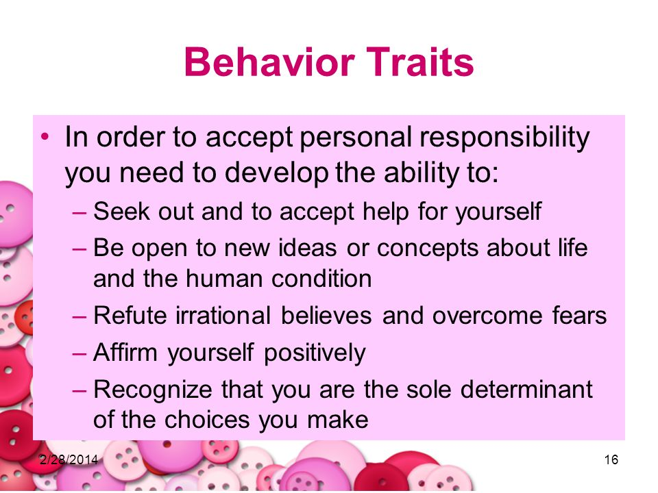 2/28/201416 Behavior Traits In order to accept personal responsibility you need to develop the ability to: –Seek out and to accept help for yourself –