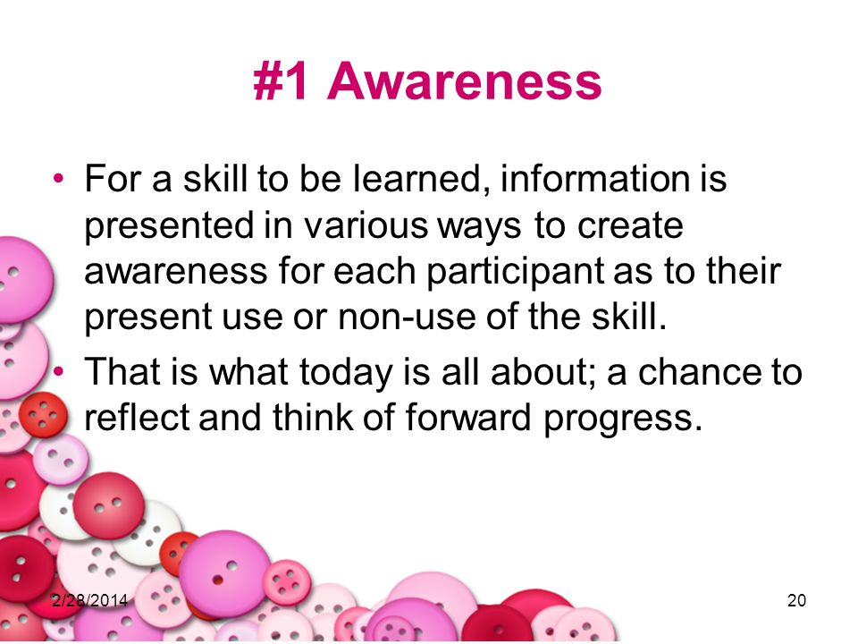 2/28/201420 #1 Awareness For a skill to be learned, information is presented in various ways to create awareness for each participant as to their pres
