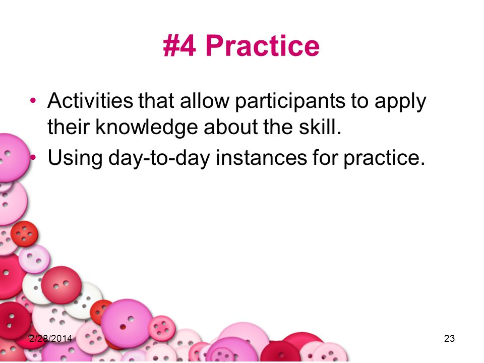2/28/201423 #4 Practice Activities that allow participants to apply their knowledge about the skill. Using day-to-day instances for practice.