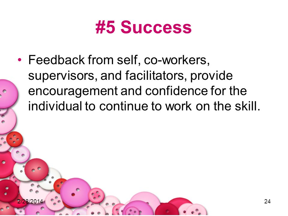 2/28/201424 #5 Success Feedback from self, co-workers, supervisors, and facilitators, provide encouragement and confidence for the individual to conti