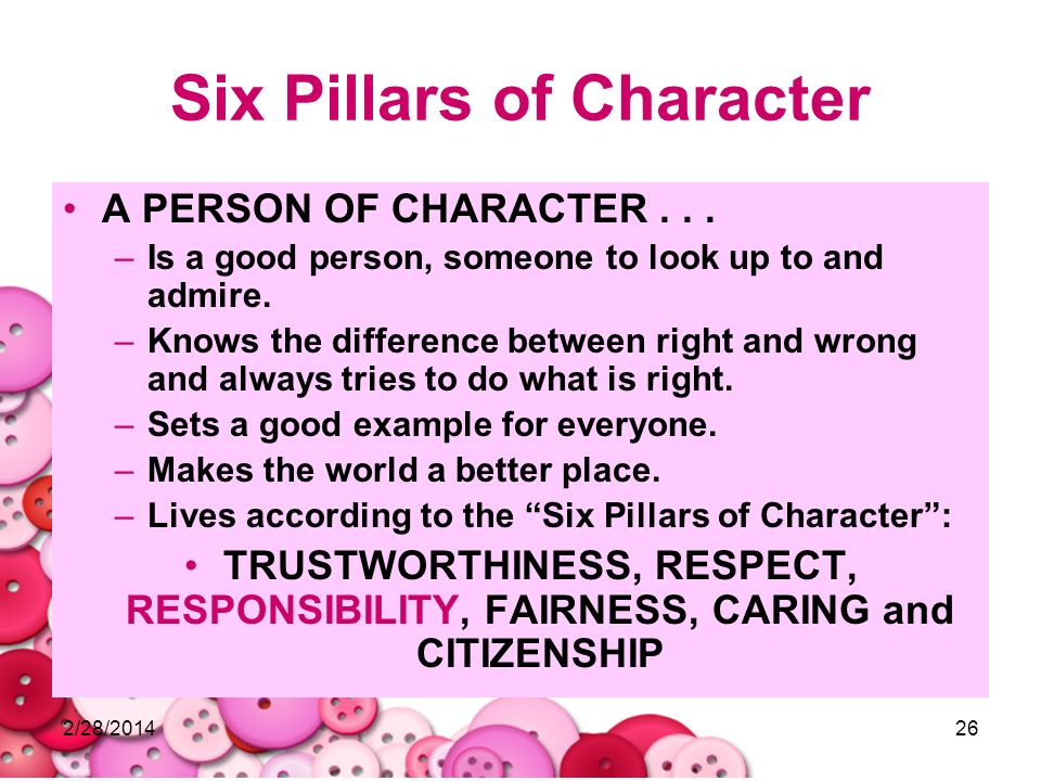 2/28/201426 Six Pillars of Character A PERSON OF CHARACTER... –Is a good person, someone to look up to and admire. –Knows the difference between right