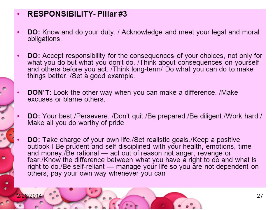 2/28/201427 RESPONSIBILITY- Pillar #3 DO: Know and do your duty. / Acknowledge and meet your legal and moral obligations. DO: Accept responsibility fo