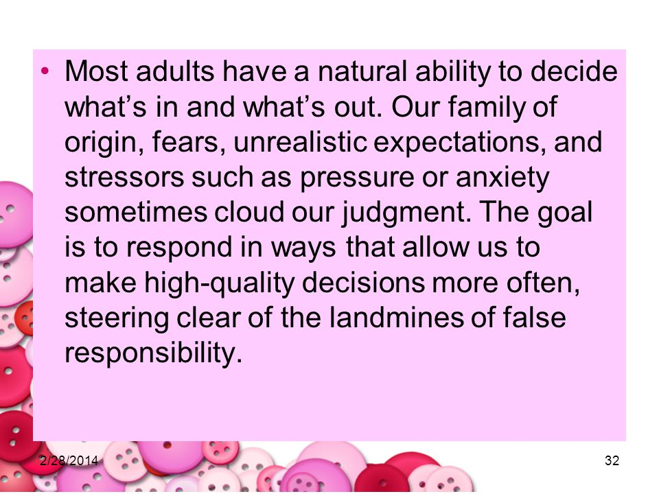 2/28/201432 Most adults have a natural ability to decide whats in and whats out. Our family of origin, fears, unrealistic expectations, and stressors