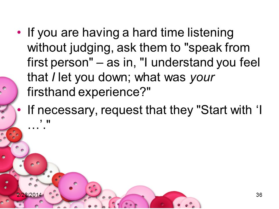 2/28/201436 If you are having a hard time listening without judging, ask them to