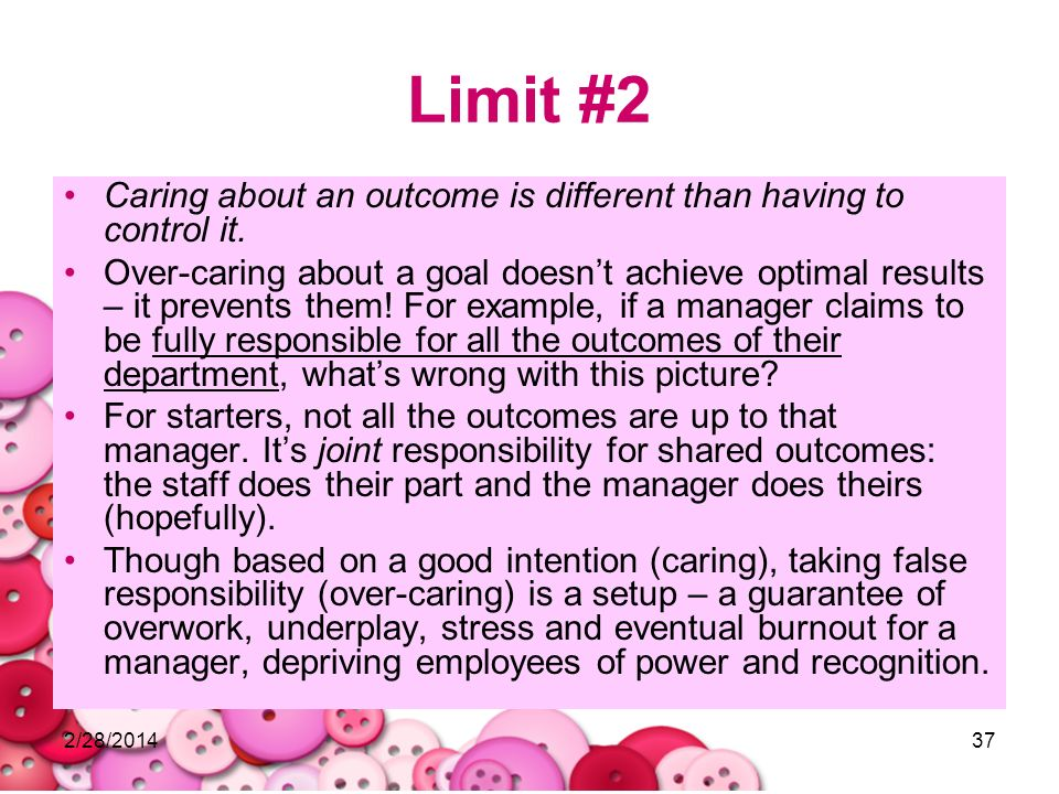 2/28/201437 Limit #2 Caring about an outcome is different than having to control it. Over-caring about a goal doesnt achieve optimal results – it prev