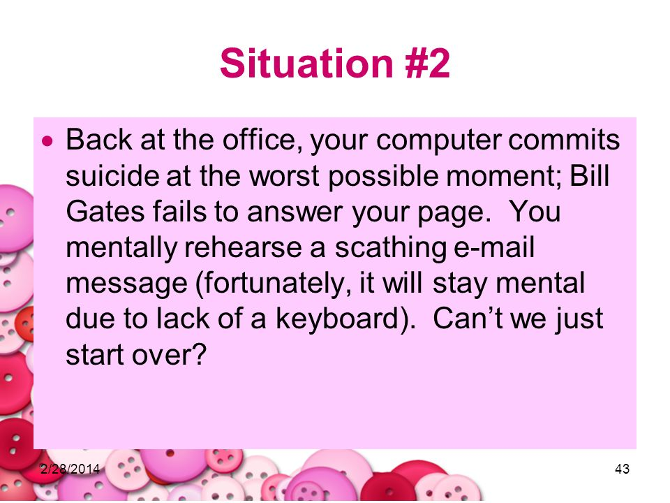 2/28/201443 Situation #2 Back at the office, your computer commits suicide at the worst possible moment; Bill Gates fails to answer your page. You men