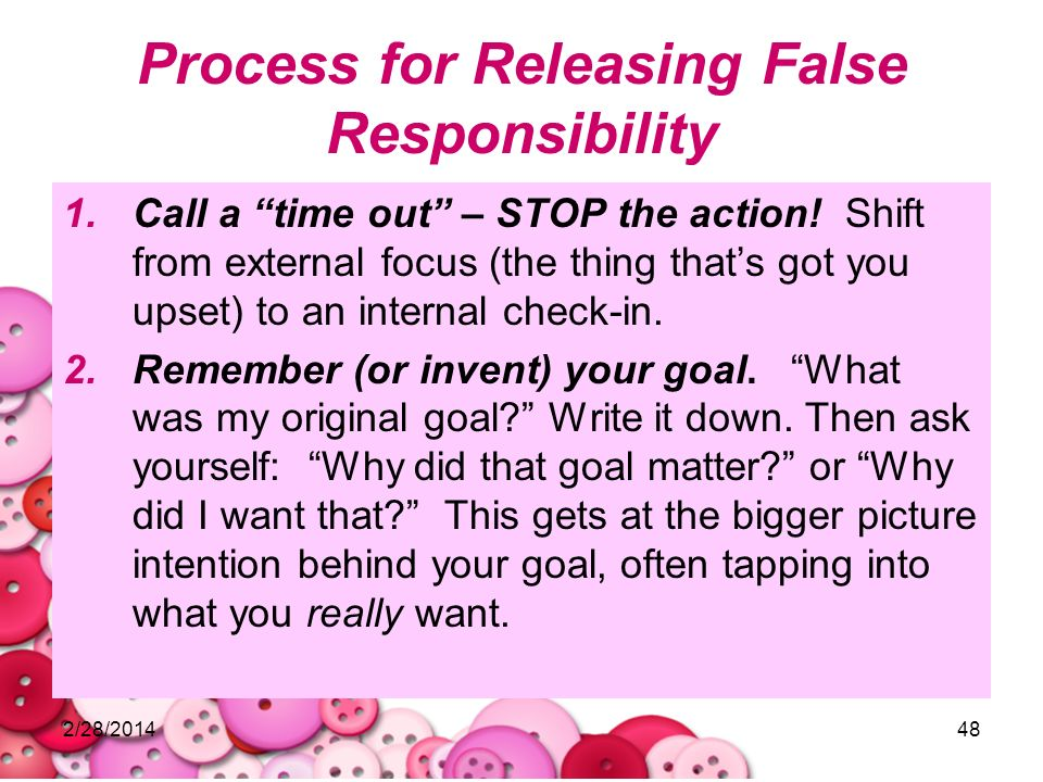 2/28/201448 Process for Releasing False Responsibility 1.Call a time out – STOP the action! Shift from external focus (the thing thats got you upset)