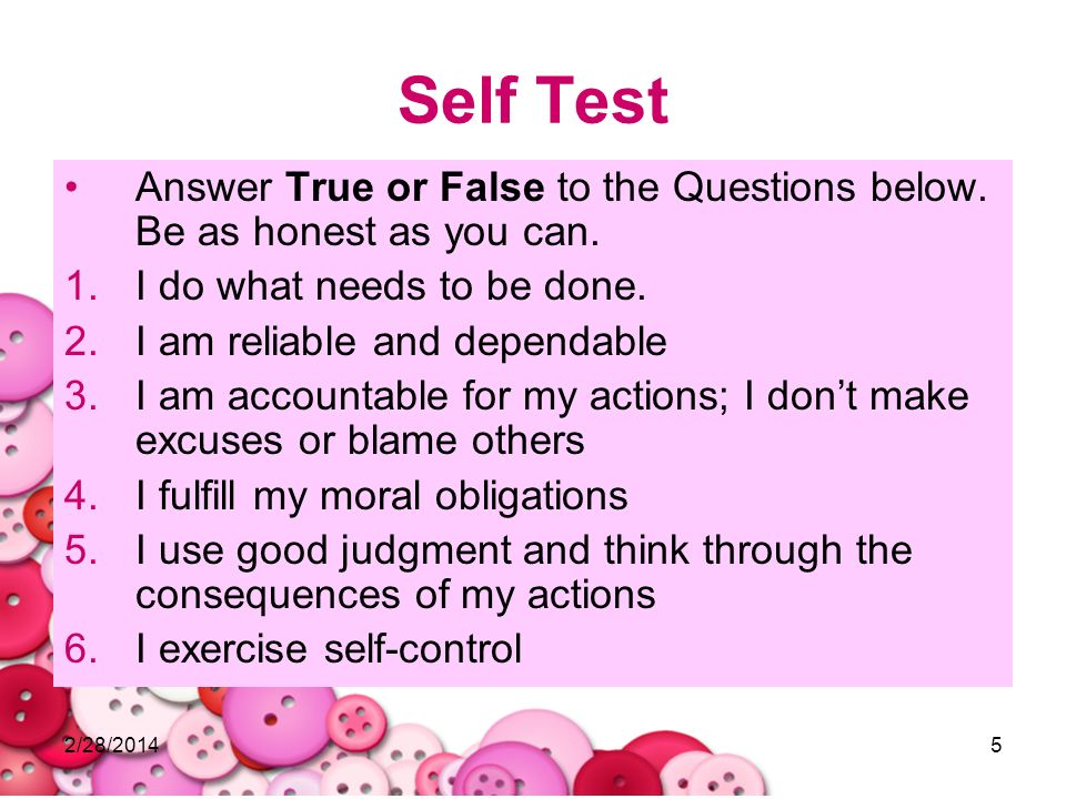 2/28/20145 Self Test Answer True or False to the Questions below. Be as honest as you can. 1.I do what needs to be done. 2.I am reliable and dependabl