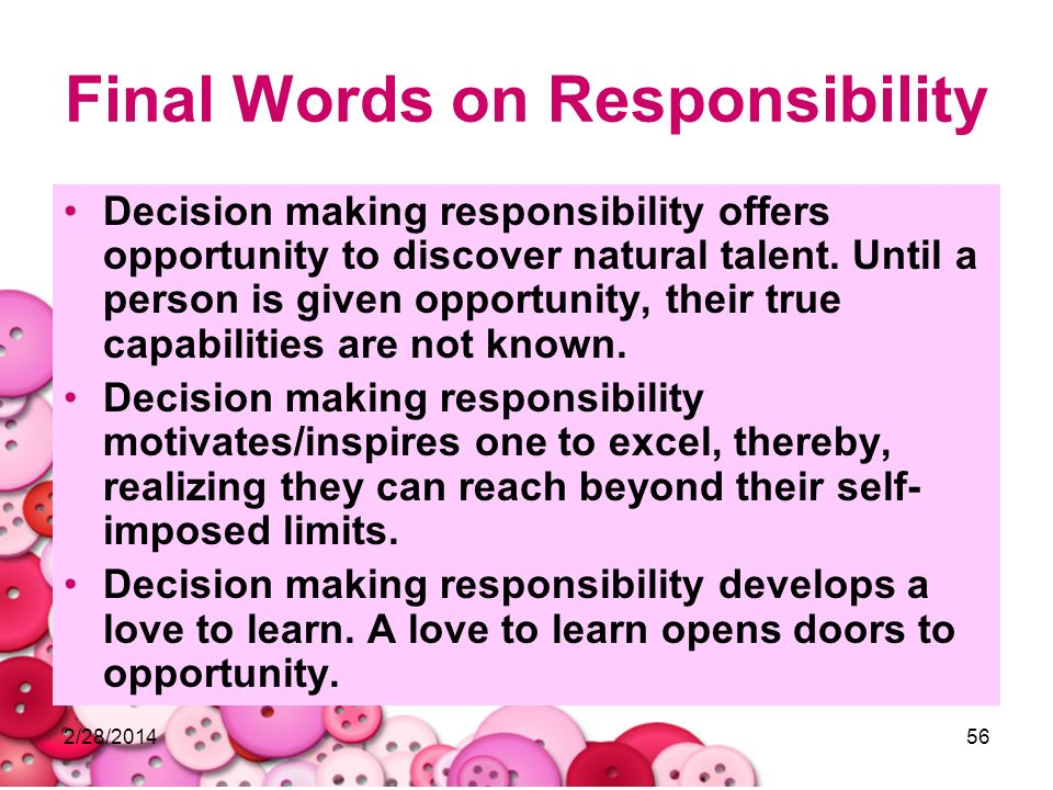 2/28/201456 Final Words on Responsibility Decision making responsibility offers opportunity to discover natural talent. Until a person is given opport