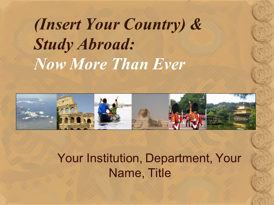 (Insert Your Country) & Study Abroad: Now More Than Ever Your Institution, Department, Your Name, Title